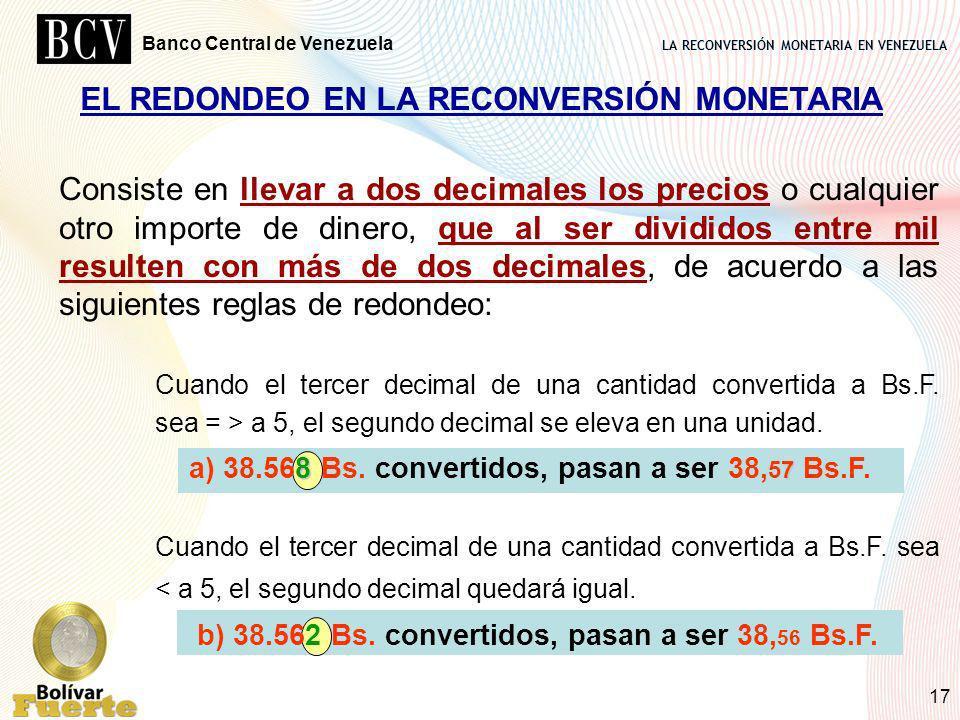 LA RECONVERSIÓN MONETARIA EN VENEZUELA Banco Central de Venezuela 17 Consiste en llevar a dos decimales los precios o cualquier otro importe de dinero