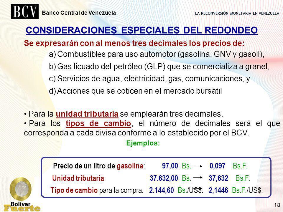 LA RECONVERSIÓN MONETARIA EN VENEZUELA Banco Central de Venezuela 18 CONSIDERACIONES ESPECIALES DEL REDONDEO Se expresarán con al menos tres decimales