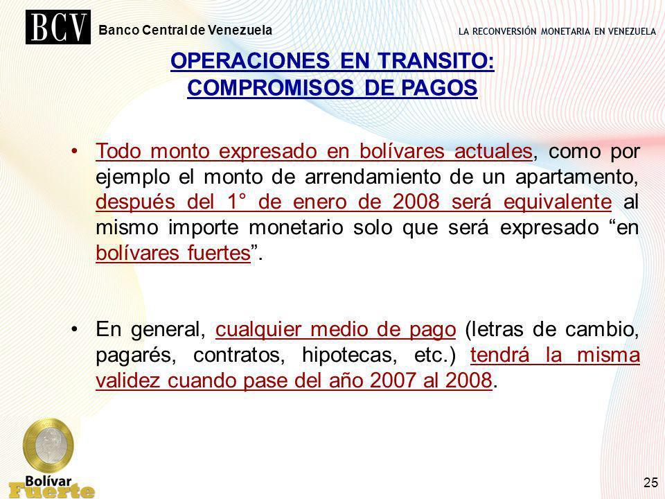 LA RECONVERSIÓN MONETARIA EN VENEZUELA Banco Central de Venezuela 25 OPERACIONES EN TRANSITO: COMPROMISOS DE PAGOS Todo monto expresado en bolívares a