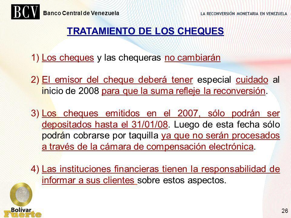 LA RECONVERSIÓN MONETARIA EN VENEZUELA Banco Central de Venezuela 26 TRATAMIENTO DE LOS CHEQUES 1)Los cheques y las chequeras no cambiarán 2)El emisor