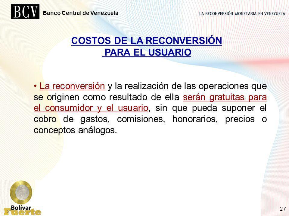 LA RECONVERSIÓN MONETARIA EN VENEZUELA Banco Central de Venezuela 27 COSTOS DE LA RECONVERSIÓN PARA EL USUARIO La reconversión y la realización de las