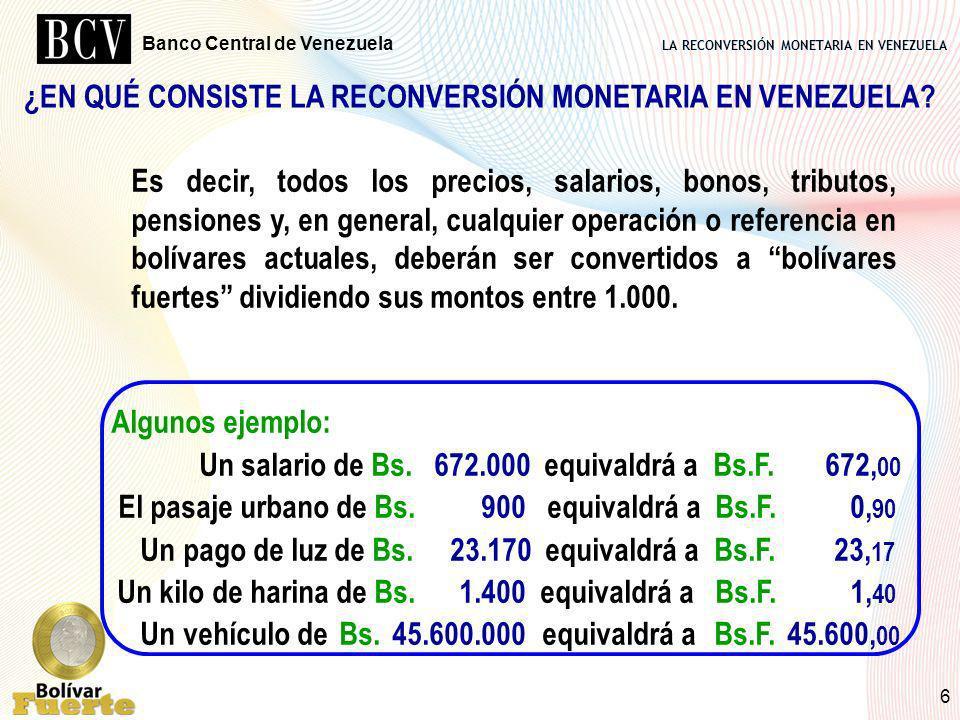 LA RECONVERSIÓN MONETARIA EN VENEZUELA Banco Central de Venezuela 6 ¿EN QUÉ CONSISTE LA RECONVERSIÓN MONETARIA EN VENEZUELA? Algunos ejemplo: Un salar