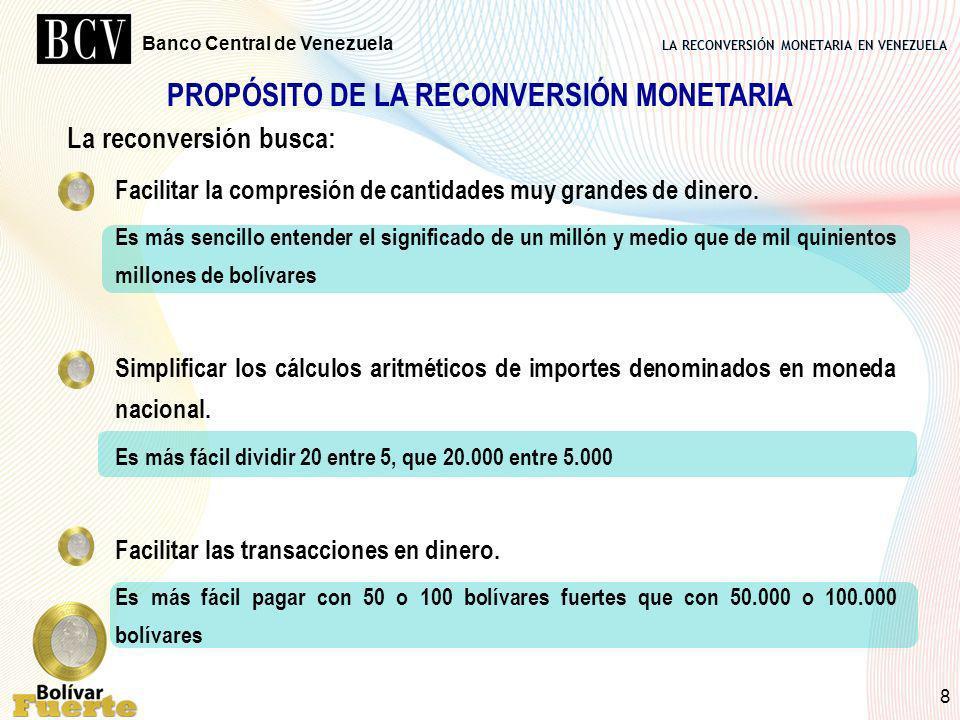LA RECONVERSIÓN MONETARIA EN VENEZUELA Banco Central de Venezuela 8 PROPÓSITO DE LA RECONVERSIÓN MONETARIA La reconversión busca: Facilitar la compres