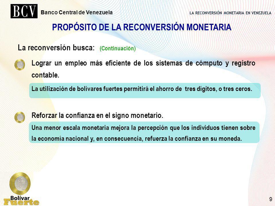 LA RECONVERSIÓN MONETARIA EN VENEZUELA Banco Central de Venezuela 9 PROPÓSITO DE LA RECONVERSIÓN MONETARIA La reconversión busca: (Continuación) Logra
