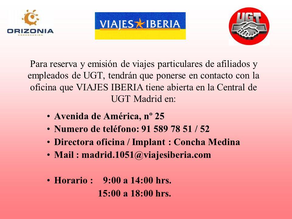 Para reserva y emisión de viajes particulares de afiliados y empleados de UGT, tendrán que ponerse en contacto con la oficina que VIAJES IBERIA tiene abierta en la Central de UGT Madrid en: Avenida de América, nº 25 Numero de teléfono: 91 589 78 51 / 52 Directora oficina / Implant : Concha Medina Mail : madrid.1051@viajesiberia.com Horario : 9:00 a 14:00 hrs.