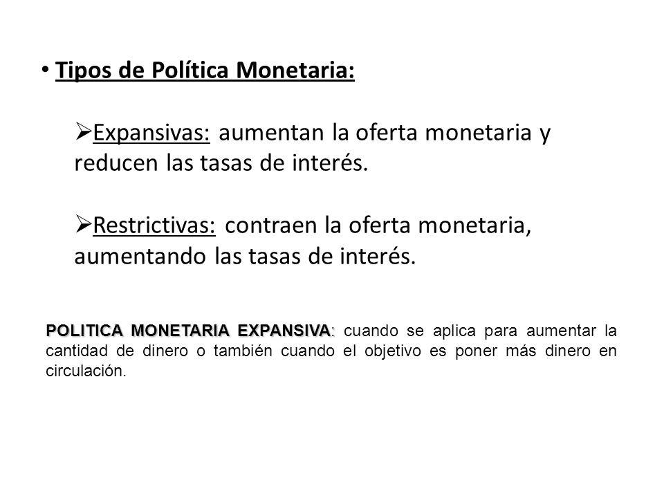 Tipos de Política Monetaria: Expansivas: aumentan la oferta monetaria y reducen las tasas de interés. Restrictivas: contraen la oferta monetaria, aume