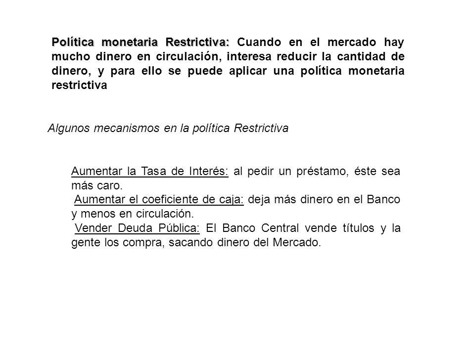 Política monetaria Restrictiva: Política monetaria Restrictiva: Cuando en el mercado hay mucho dinero en circulación, interesa reducir la cantidad de