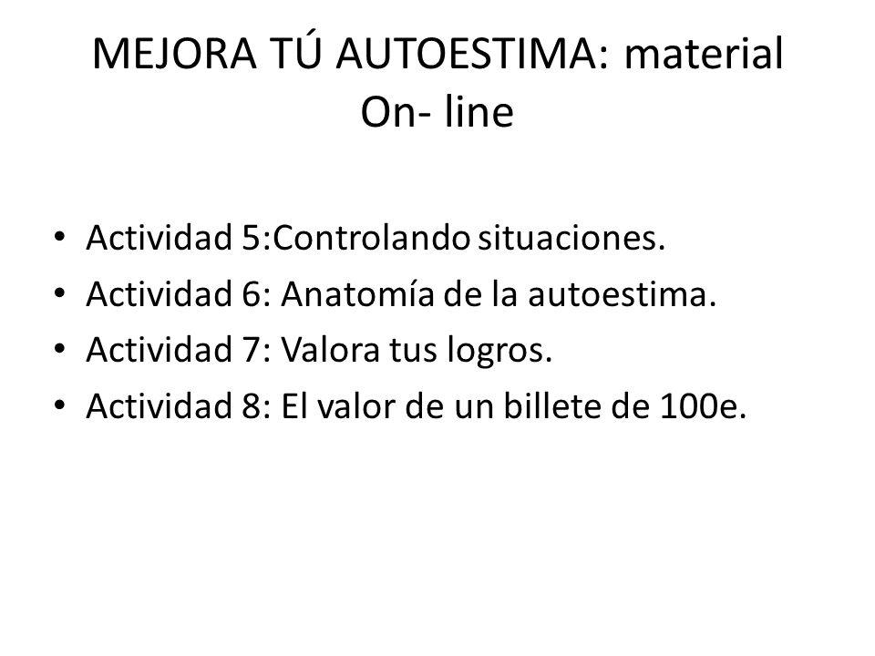 MEJORA TÚ AUTOESTIMA: material On- line Actividad 5:Controlando situaciones. Actividad 6: Anatomía de la autoestima. Actividad 7: Valora tus logros. A