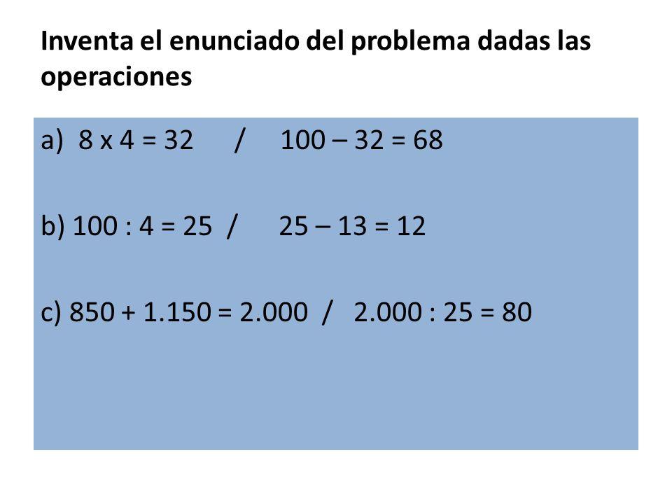 Inventa el enunciado del problema dadas las operaciones a)8 x 4 = 32 / 100 – 32 = 68 b) 100 : 4 = 25 / 25 – 13 = 12 c) 850 + 1.150 = 2.000 / 2.000 : 2