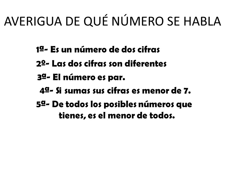 1ª- Es un número de dos cifras 2º- Las dos cifras son diferentes 3ª- El número es par. 4ª- Si sumas sus cifras es menor de 7. 5ª- De todos los posible