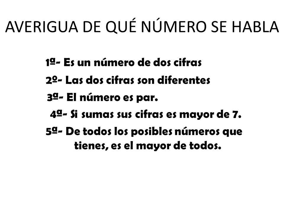 1ª- Es un número de dos cifras 2º- Las dos cifras son diferentes 3ª- El número es par. 4ª- Si sumas sus cifras es mayor de 7. 5ª- De todos los posible