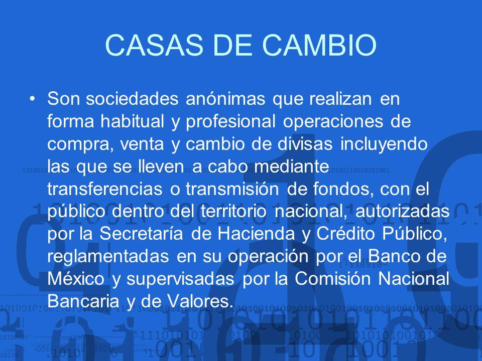 CASAS DE CAMBIO Son sociedades anónimas que realizan en forma habitual y profesional operaciones de compra, venta y cambio de divisas incluyendo las q