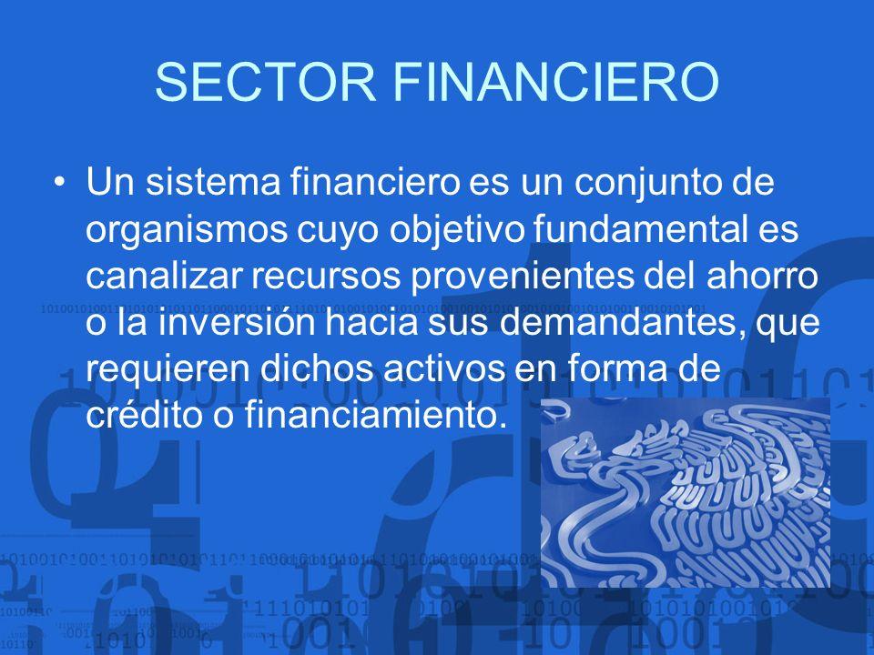 SECTOR FINANCIERO Un sistema financiero es un conjunto de organismos cuyo objetivo fundamental es canalizar recursos provenientes del ahorro o la inve