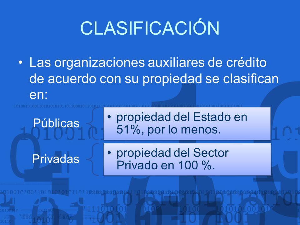CLASIFICACIÓN Las organizaciones auxiliares de crédito de acuerdo con su propiedad se clasifican en: Públicas propiedad del Estado en 51%, por lo meno