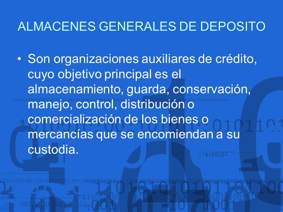 ALMACENES GENERALES DE DEPOSITO Son organizaciones auxiliares de crédito, cuyo objetivo principal es el almacenamiento, guarda, conservación, manejo,