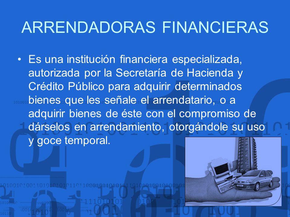 ARRENDADORAS FINANCIERAS Es una institución financiera especializada, autorizada por la Secretaría de Hacienda y Crédito Público para adquirir determi
