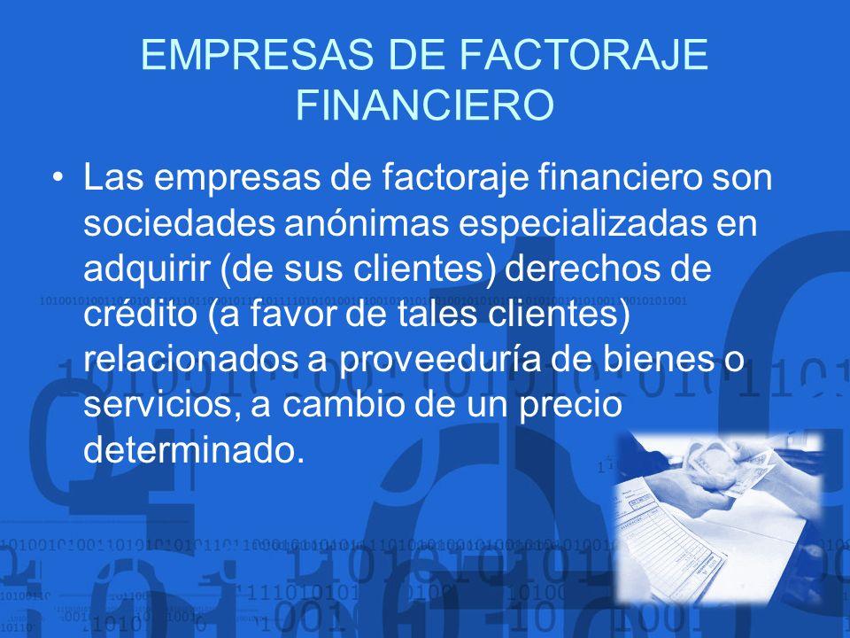 EMPRESAS DE FACTORAJE FINANCIERO Las empresas de factoraje financiero son sociedades anónimas especializadas en adquirir (de sus clientes) derechos de