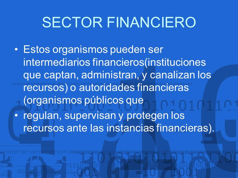 SECTOR FINANCIERO Estos organismos pueden ser intermediarios financieros(instituciones que captan, administran, y canalizan los recursos) o autoridade