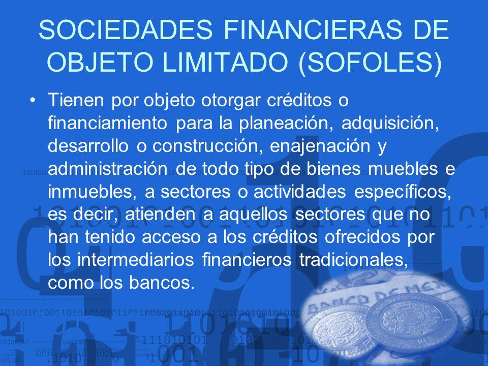 SOCIEDADES FINANCIERAS DE OBJETO LIMITADO (SOFOLES) Tienen por objeto otorgar créditos o financiamiento para la planeación, adquisición, desarrollo o