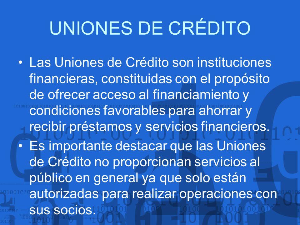 UNIONES DE CRÉDITO Las Uniones de Crédito son instituciones financieras, constituidas con el propósito de ofrecer acceso al financiamiento y condicion