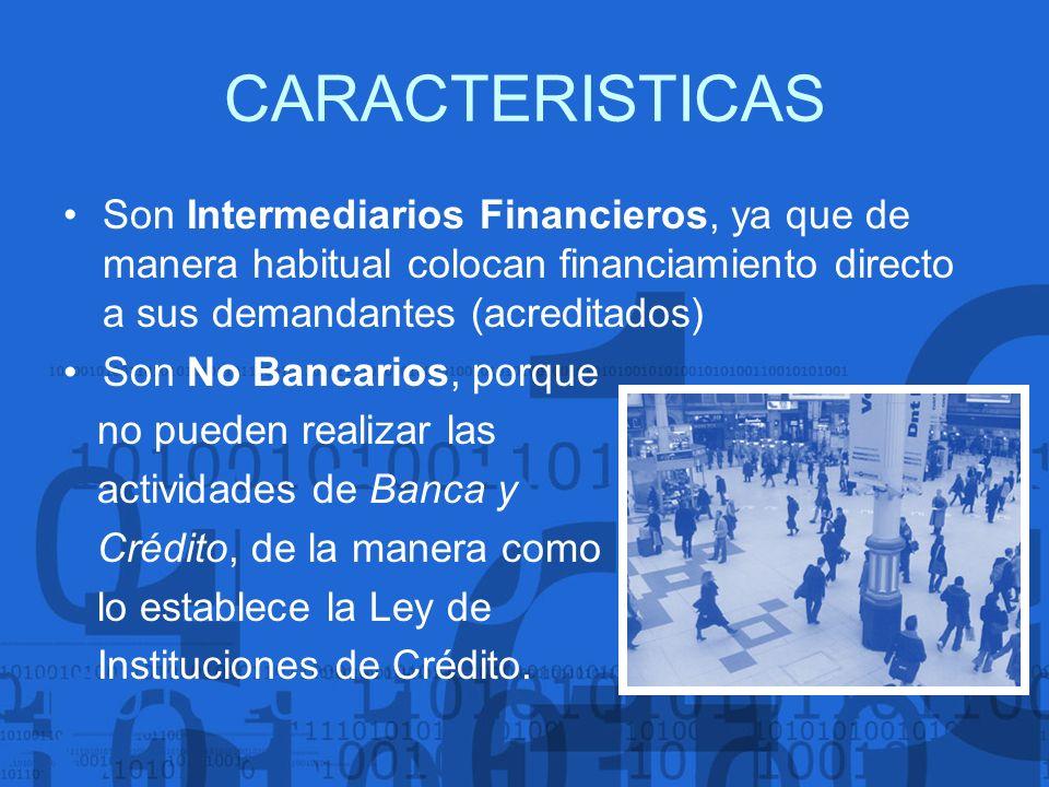 CARACTERISTICAS Son Intermediarios Financieros, ya que de manera habitual colocan financiamiento directo a sus demandantes (acreditados) Son No Bancar