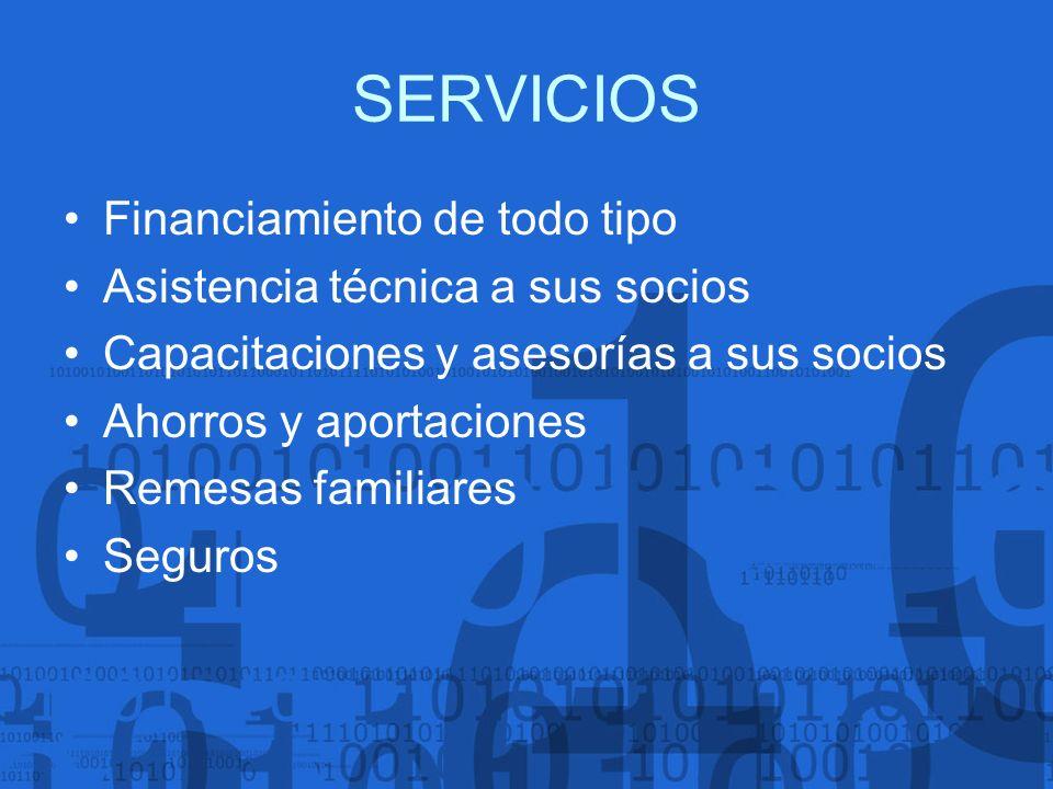 SERVICIOS Financiamiento de todo tipo Asistencia técnica a sus socios Capacitaciones y asesorías a sus socios Ahorros y aportaciones Remesas familiare