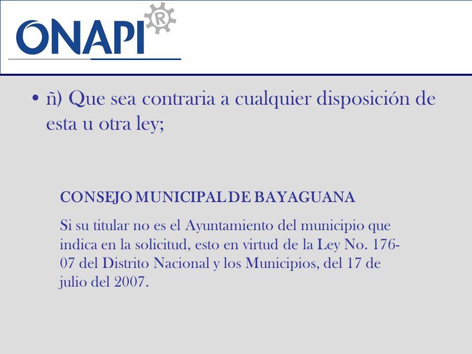 ñ) Que sea contraria a cualquier disposición de esta u otra ley; CONSEJO MUNICIPAL DE BAYAGUANA Si su titular no es el Ayuntamiento del municipio que indica en la solicitud, esto en virtud de la Ley No.