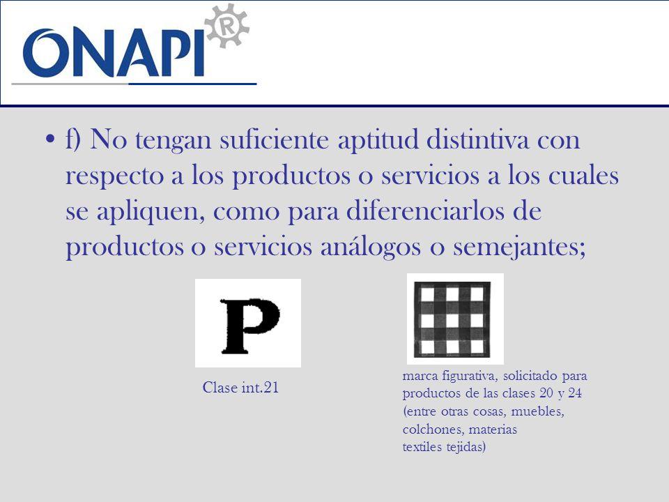 f) No tengan suficiente aptitud distintiva con respecto a los productos o servicios a los cuales se apliquen, como para diferenciarlos de productos o
