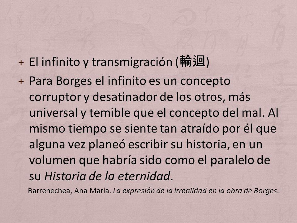 + El infinito y transmigración ( ) + Para Borges el infinito es un concepto corruptor y desatinador de los otros, más universal y temible que el conce