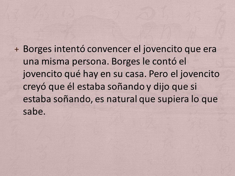 + Borges intentó convencer el jovencito que era una misma persona. Borges le contó el jovencito qué hay en su casa. Pero el jovencito creyó que él est