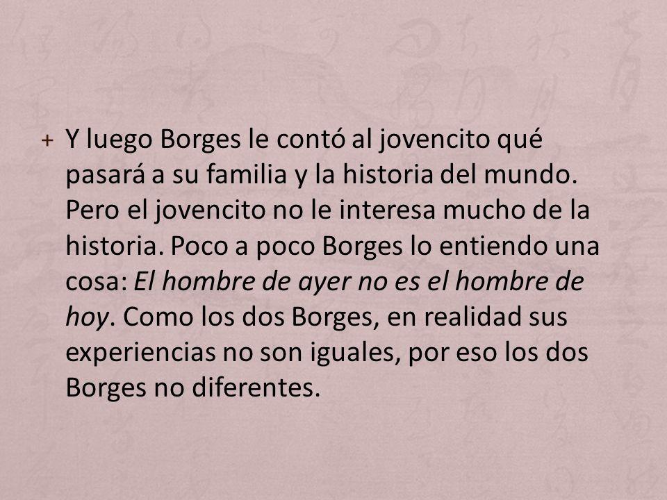 + Y luego Borges le contó al jovencito qué pasará a su familia y la historia del mundo. Pero el jovencito no le interesa mucho de la historia. Poco a
