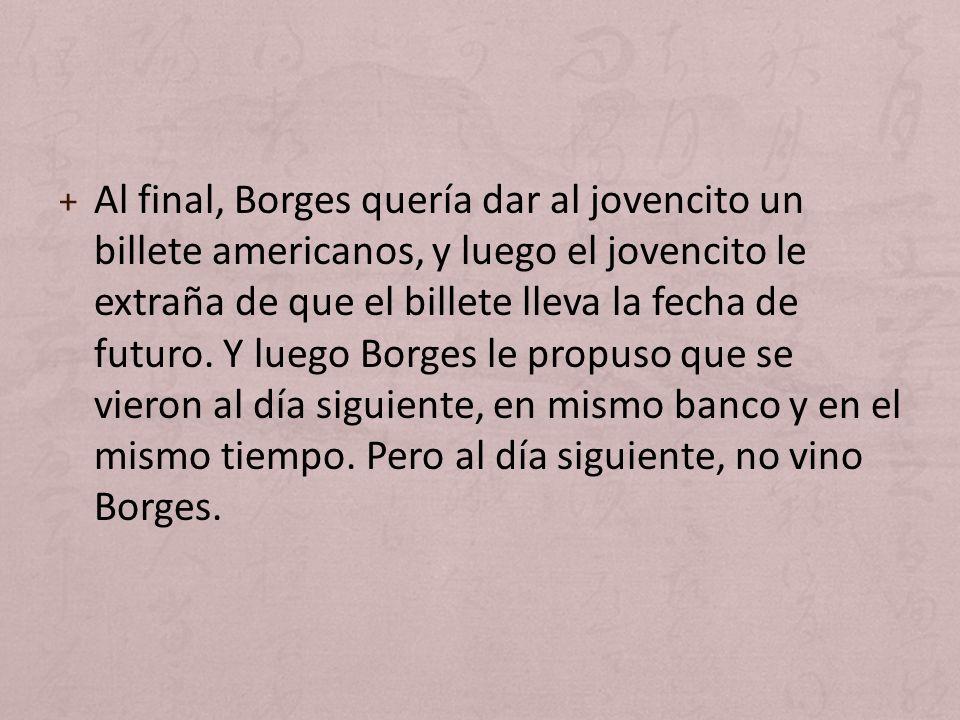 + Al final, Borges quería dar al jovencito un billete americanos, y luego el jovencito le extraña de que el billete lleva la fecha de futuro. Y luego