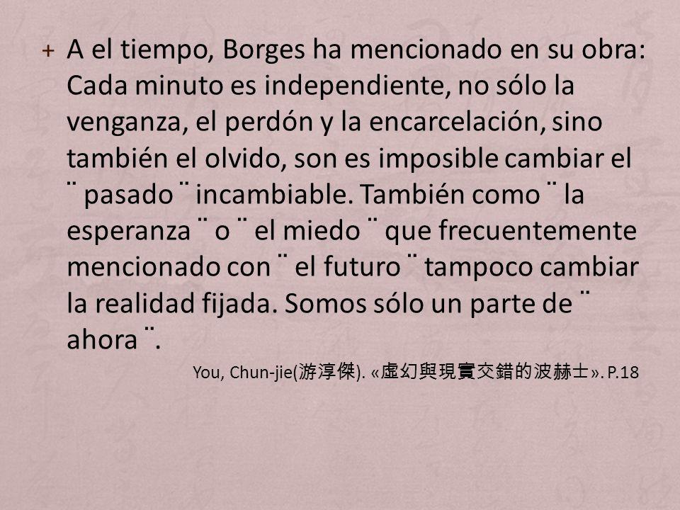 + A el tiempo, Borges ha mencionado en su obra: Cada minuto es independiente, no sólo la venganza, el perdón y la encarcelación, sino también el olvid