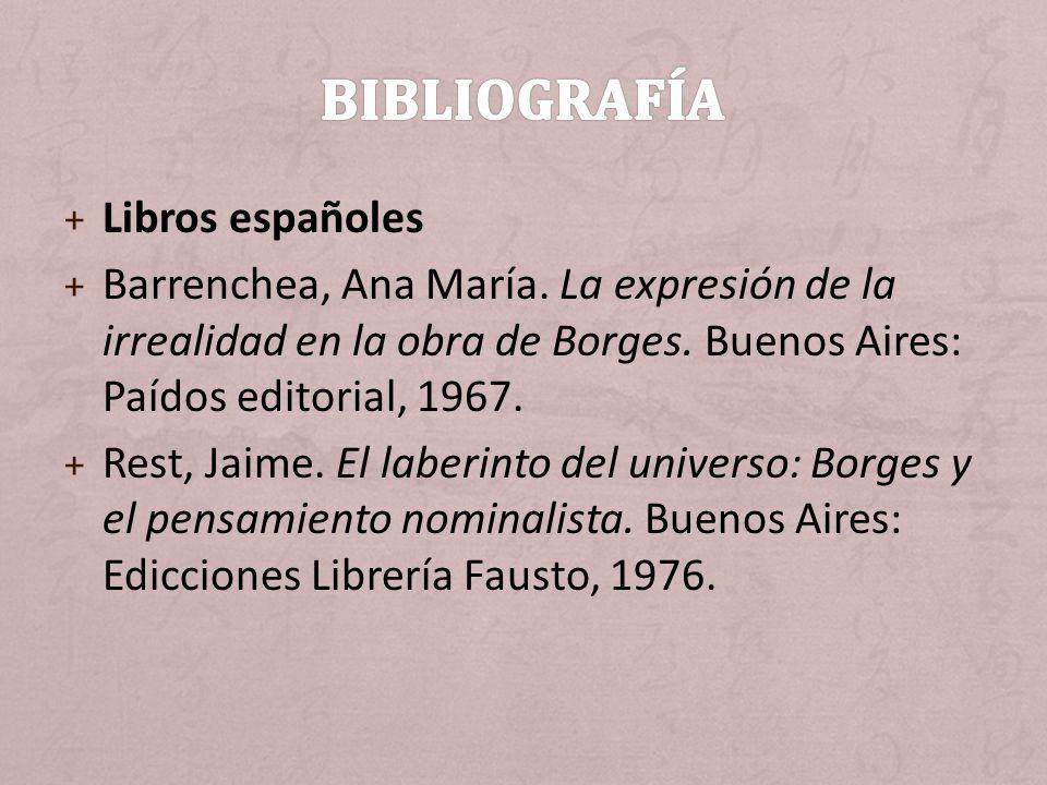 + Libros españoles + Barrenchea, Ana María. La expresión de la irrealidad en la obra de Borges. Buenos Aires: Paídos editorial, 1967. + Rest, Jaime. E