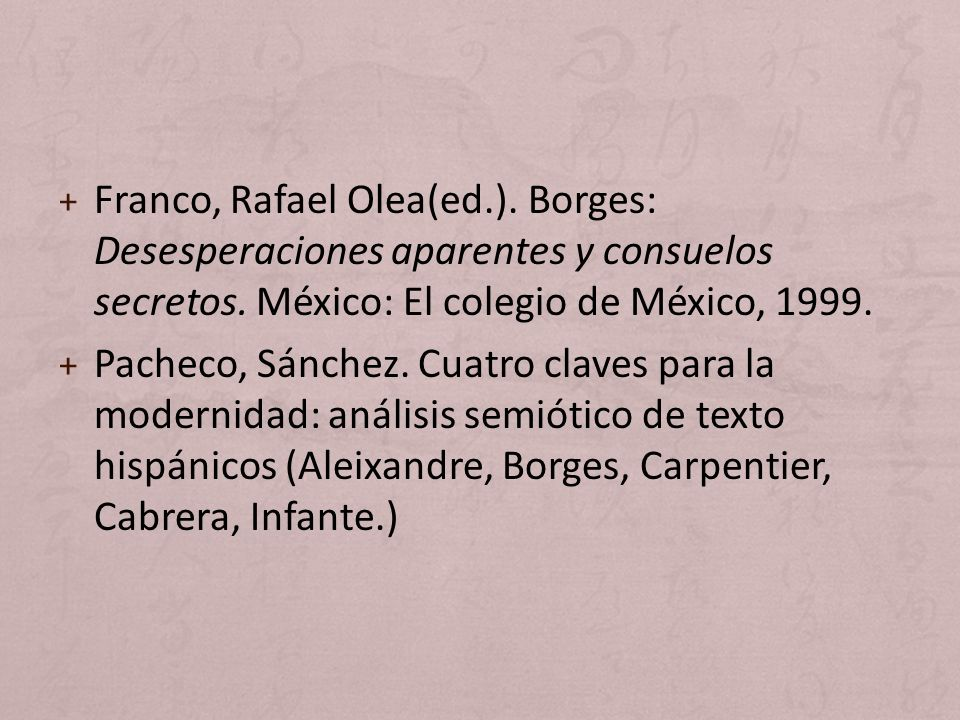 + Franco, Rafael Olea(ed.). Borges: Desesperaciones aparentes y consuelos secretos. México: El colegio de México, 1999. + Pacheco, Sánchez. Cuatro cla