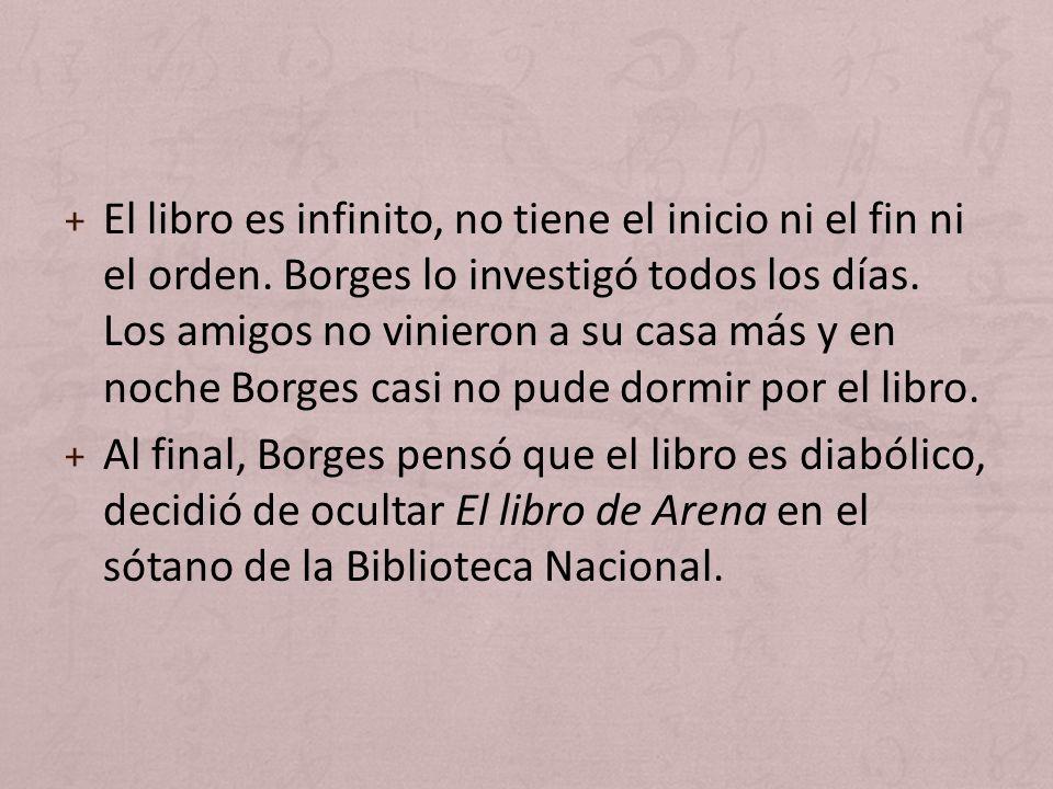 + El libro es infinito, no tiene el inicio ni el fin ni el orden. Borges lo investigó todos los días. Los amigos no vinieron a su casa más y en noche