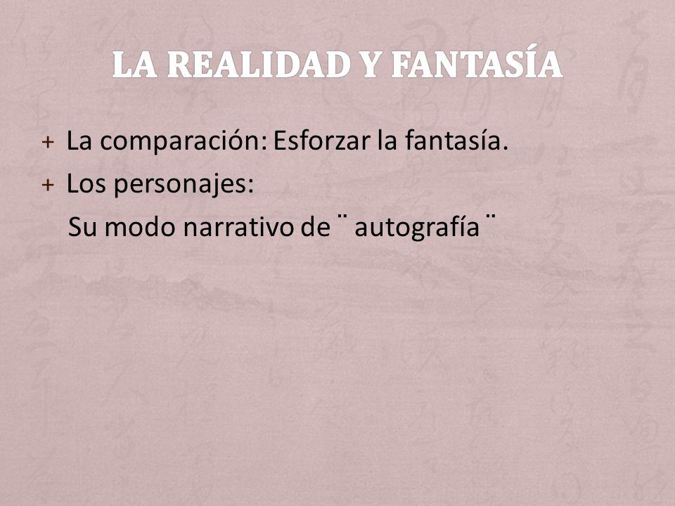 + La comparación: Esforzar la fantasía. + Los personajes: Su modo narrativo de ¨ autografía ¨