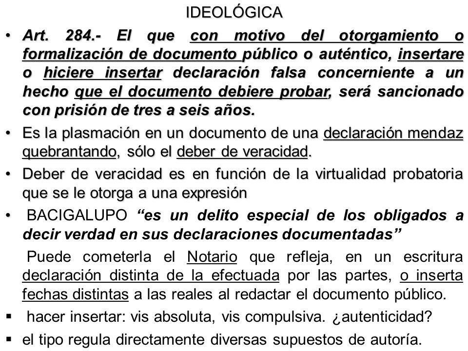 IDEOLÓGICA Art. 284.- El que con motivo del otorgamiento o formalización de documento público o auténtico, insertare o hiciere insertar declaración fa