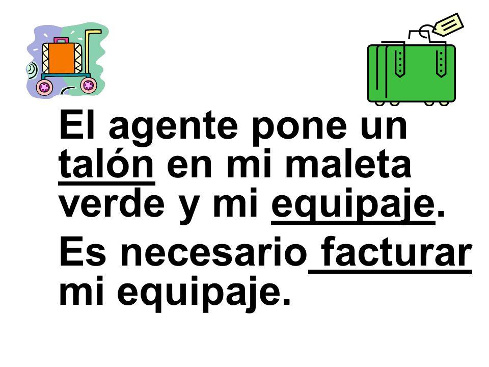 El agente pone un talón en mi maleta verde y mi equipaje. Es necesario facturar mi equipaje.