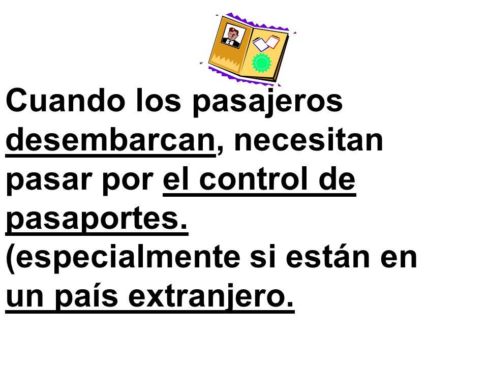 Cuando los pasajeros desembarcan, necesitan pasar por el control de pasaportes. (especialmente si están en un país extranjero.