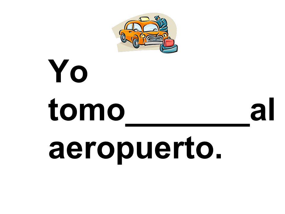Yo tomo_______al aeropuerto.