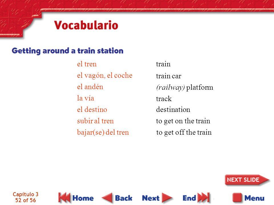 Capítulo 3 52 of 56 el tren el vagón, el coche el andén la vía el destino subir al tren bajar(se) del tren train train car (railway) platform track de