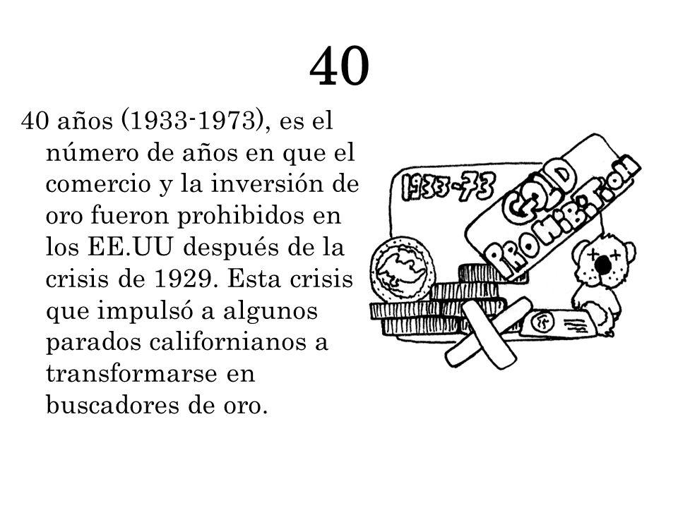40 40 años (1933-1973), es el número de años en que el comercio y la inversión de oro fueron prohibidos en los EE.UU después de la crisis de 1929.