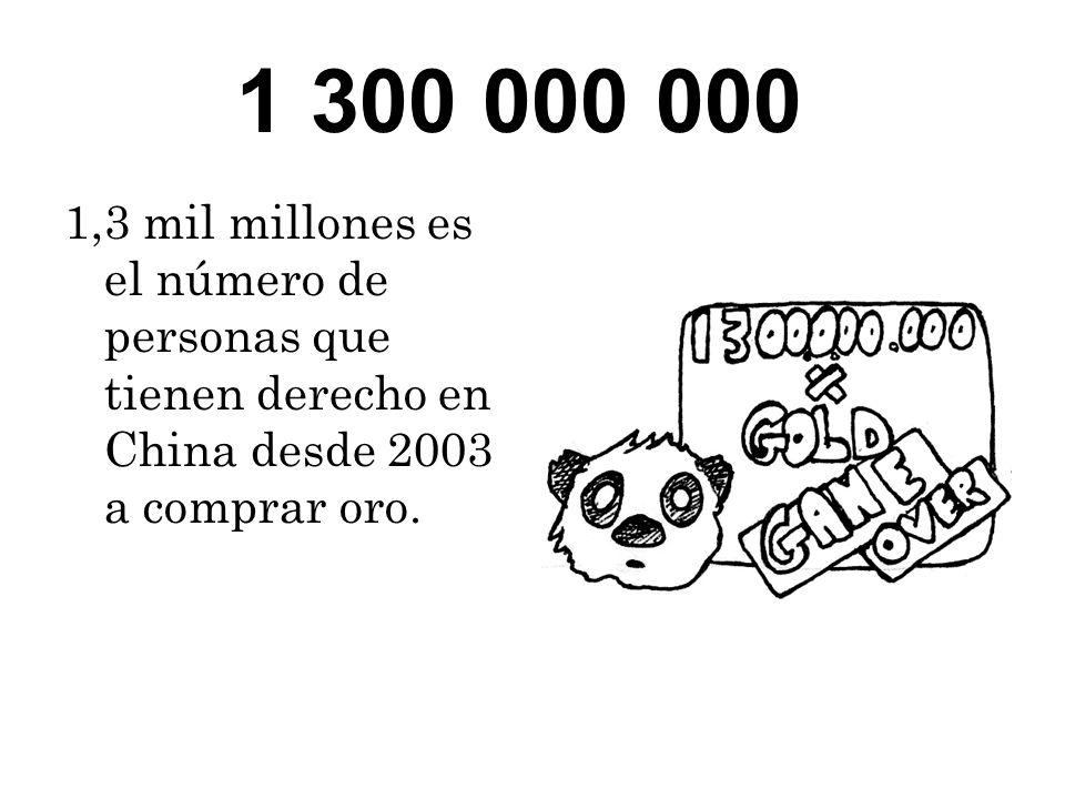 1 300 000 000 1,3 mil millones es el número de personas que tienen derecho en China desde 2003 a comprar oro.