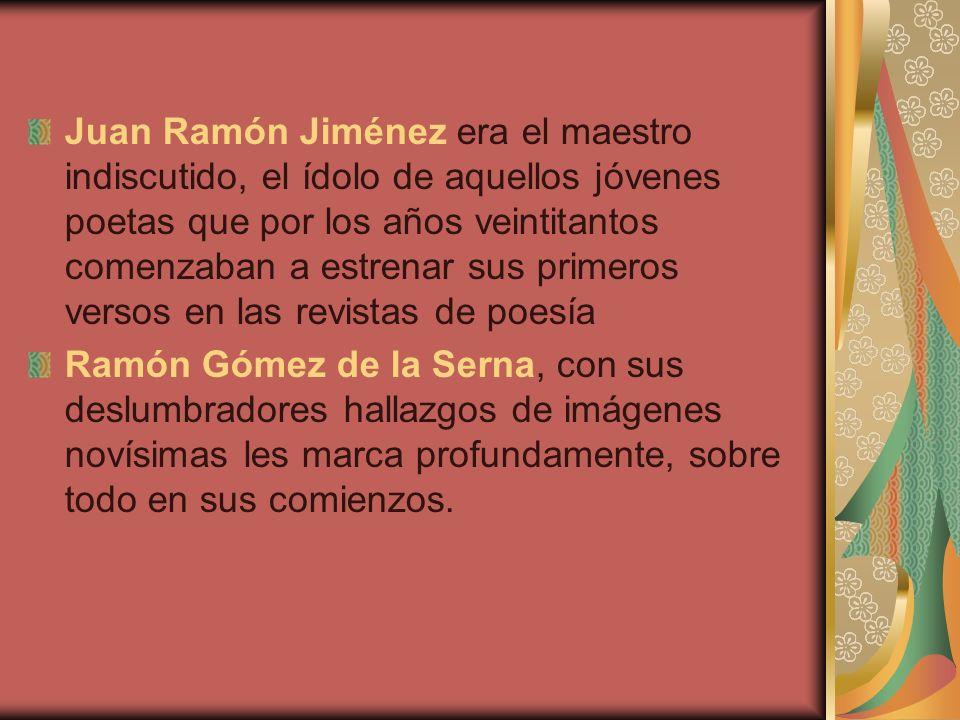 Juan Ramón Jiménez era el maestro indiscutido, el ídolo de aquellos jóvenes poetas que por los años veintitantos comenzaban a estrenar sus primeros versos en las revistas de poesía Ramón Gómez de la Serna, con sus deslumbradores hallazgos de imágenes novísimas les marca profundamente, sobre todo en sus comienzos.