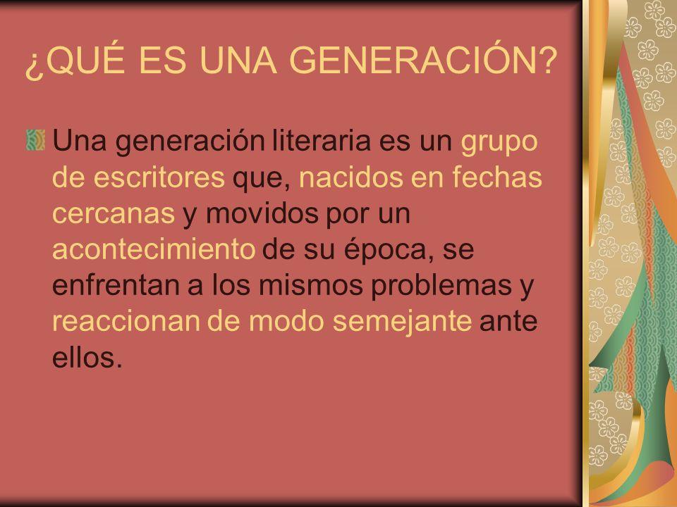 ¿QUÉ ES UNA GENERACIÓN? Una generación literaria es un grupo de escritores que, nacidos en fechas cercanas y movidos por un acontecimiento de su época