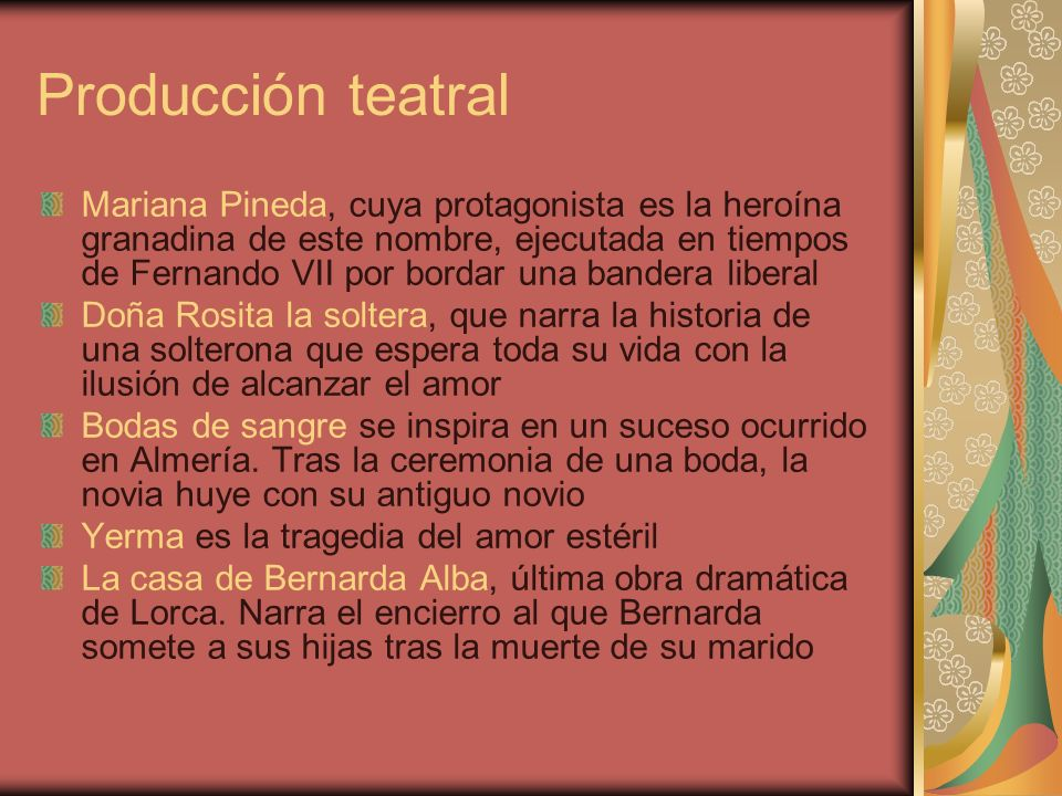 Producción teatral Mariana Pineda, cuya protagonista es la heroína granadina de este nombre, ejecutada en tiempos de Fernando VII por bordar una bandera liberal Doña Rosita la soltera, que narra la historia de una solterona que espera toda su vida con la ilusión de alcanzar el amor Bodas de sangre se inspira en un suceso ocurrido en Almería.