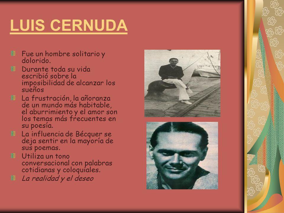 LUIS CERNUDA Fue un hombre solitario y dolorido. Durante toda su vida escribió sobre la imposibilidad de alcanzar los sueños La frustración, la añoran