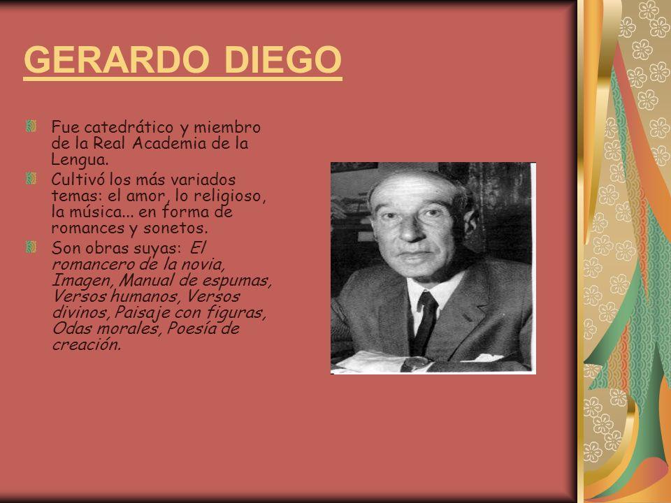 GERARDO DIEGO Fue catedrático y miembro de la Real Academia de la Lengua. Cultivó los más variados temas: el amor, lo religioso, la música... en forma
