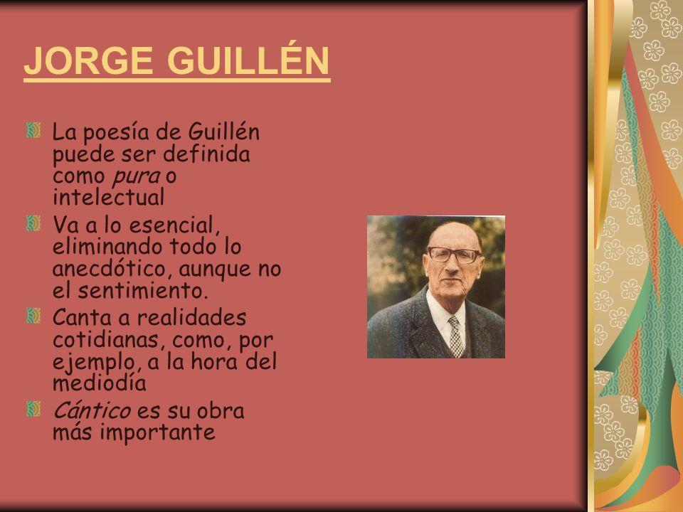 JORGE GUILLÉN La poesía de Guillén puede ser definida como pura o intelectual Va a lo esencial, eliminando todo lo anecdótico, aunque no el sentimiento.